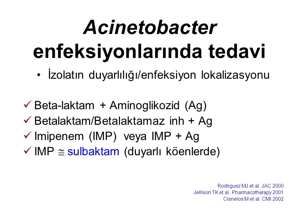 Acinetobacter enfeksiyonlarında tedavi İzolatın duyarlılığı/enfeksiyon lokalizasyonu Beta-laktam + Aminoglikozid (Ag) Betalaktam/Betalaktamaz inh + Ag