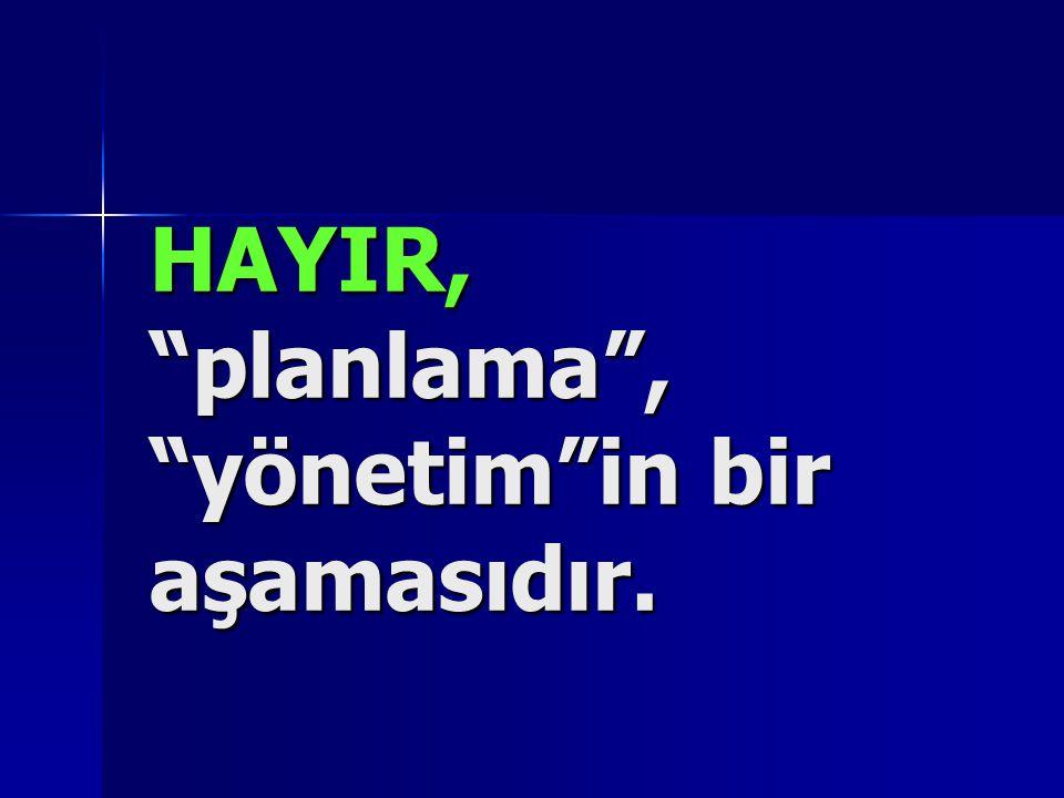 """HAYIR, """"planlama"""", """"yönetim""""in bir aşamasıdır."""