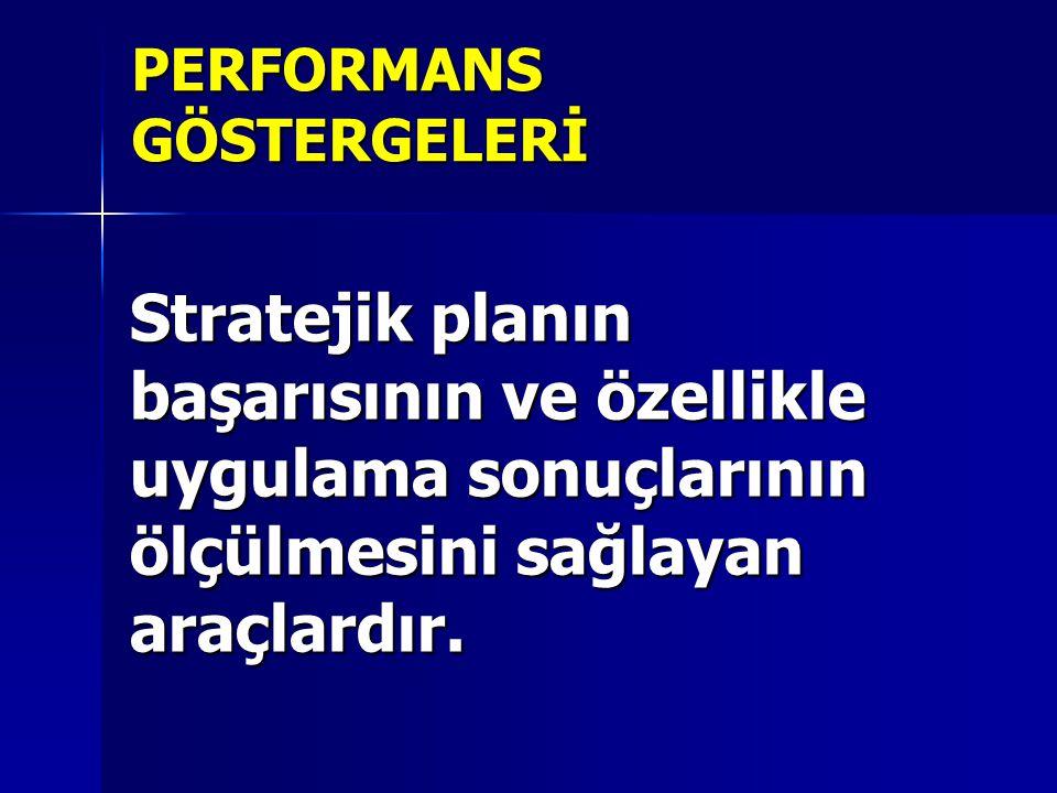 PERFORMANS GÖSTERGELERİ Stratejik planın başarısının ve özellikle uygulama sonuçlarının ölçülmesini sağlayan araçlardır.