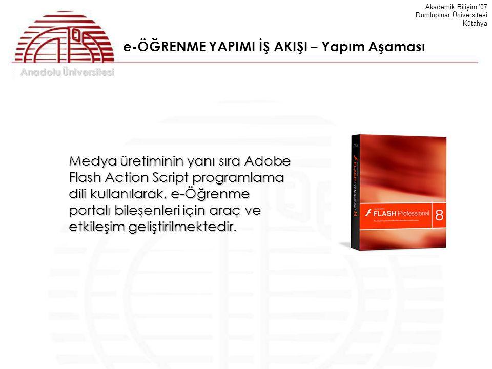Anadolu Üniversitesi Akademik Bilişim '07 Dumlupınar Üniversitesi Kütahya e-ÖĞRENME YAPIMI İŞ AKIŞI – Yapım Aşaması Medya üretiminin yanı sıra Adobe F