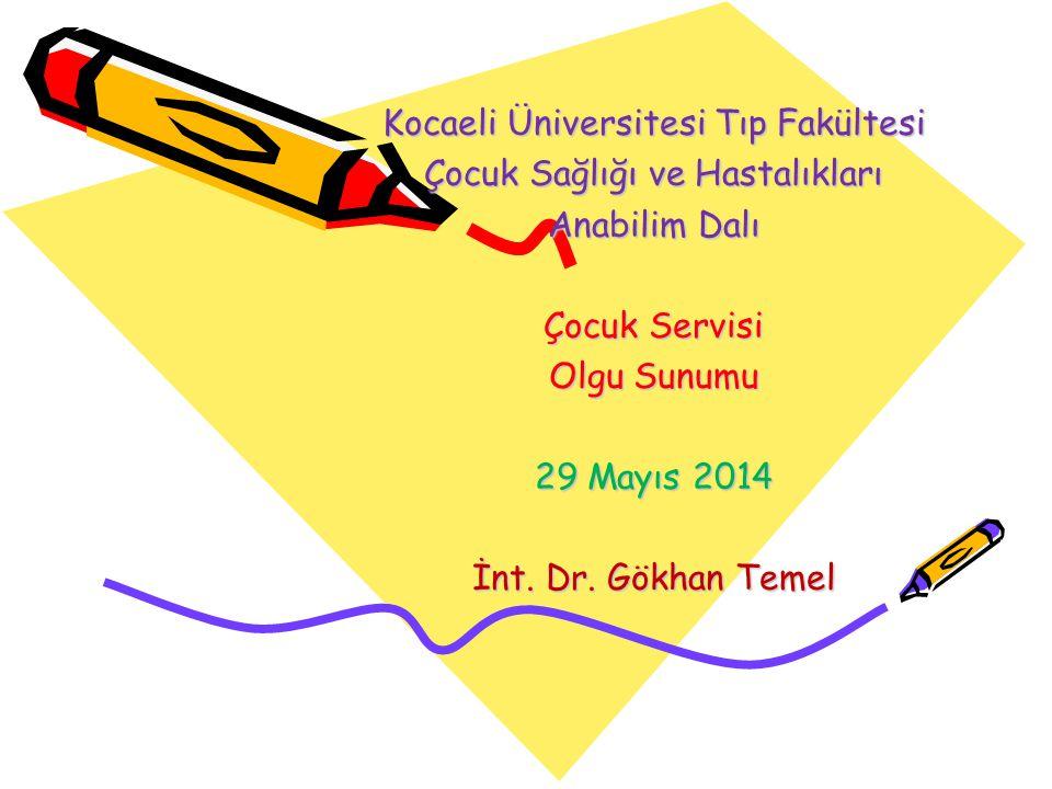 Kocaeli Üniversitesi Tıp Fakültesi Çocuk Sağlığı ve Hastalıkları Anabilim Dalı Çocuk Servisi Olgu Sunumu 29 Mayıs 2014 İnt. Dr. Gökhan Temel