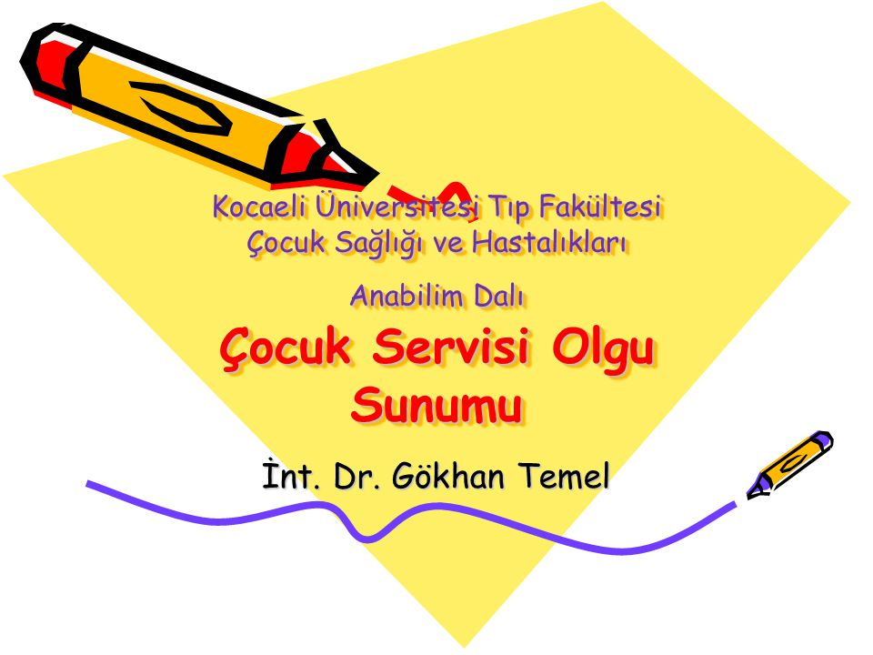 Kocaeli Üniversitesi Tıp Fakültesi Çocuk Sağlığı ve Hastalıkları Anabilim Dalı Çocuk Servisi Olgu Sunumu İnt. Dr. Gökhan Temel
