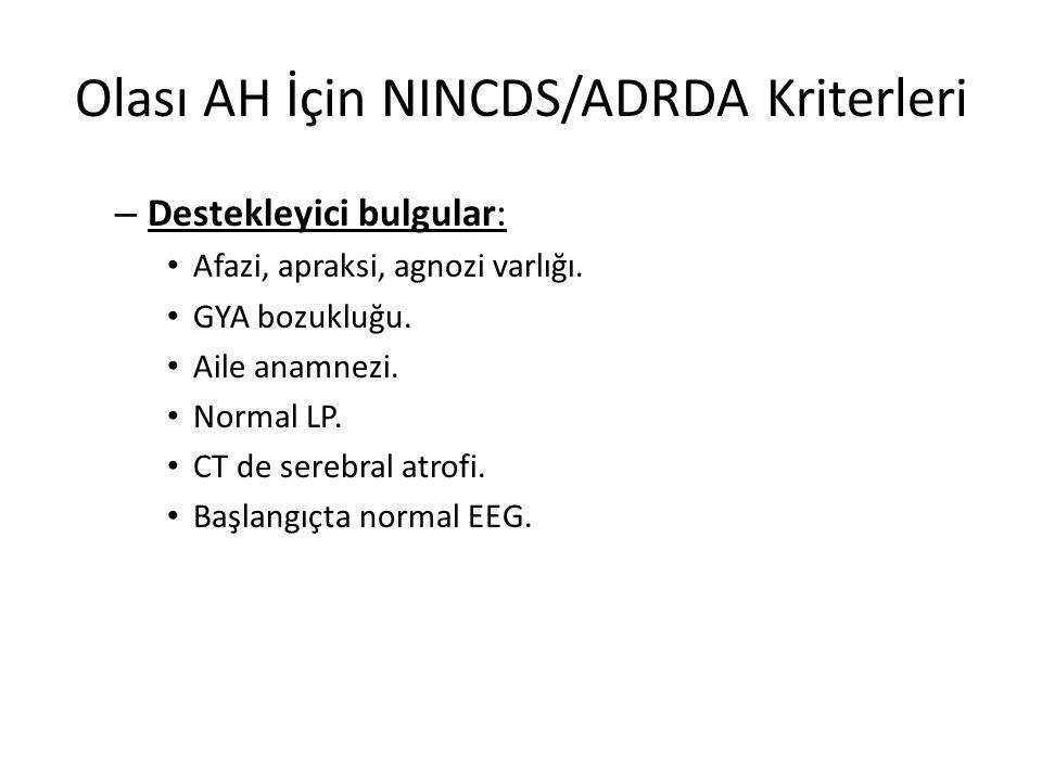Olası AH İçin NINCDS/ADRDA Kriterleri – Destekleyici bulgular: Afazi, apraksi, agnozi varlığı. GYA bozukluğu. Aile anamnezi. Normal LP. CT de serebral