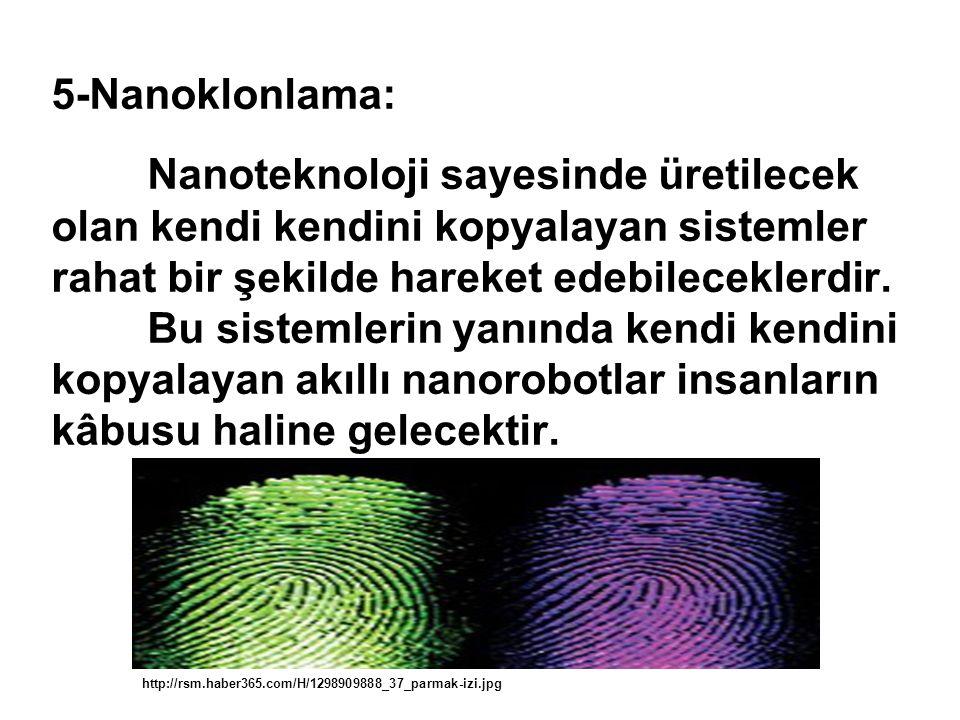 5-Nanoklonlama: Nanoteknoloji sayesinde üretilecek olan kendi kendini kopyalayan sistemler rahat bir şekilde hareket edebileceklerdir.