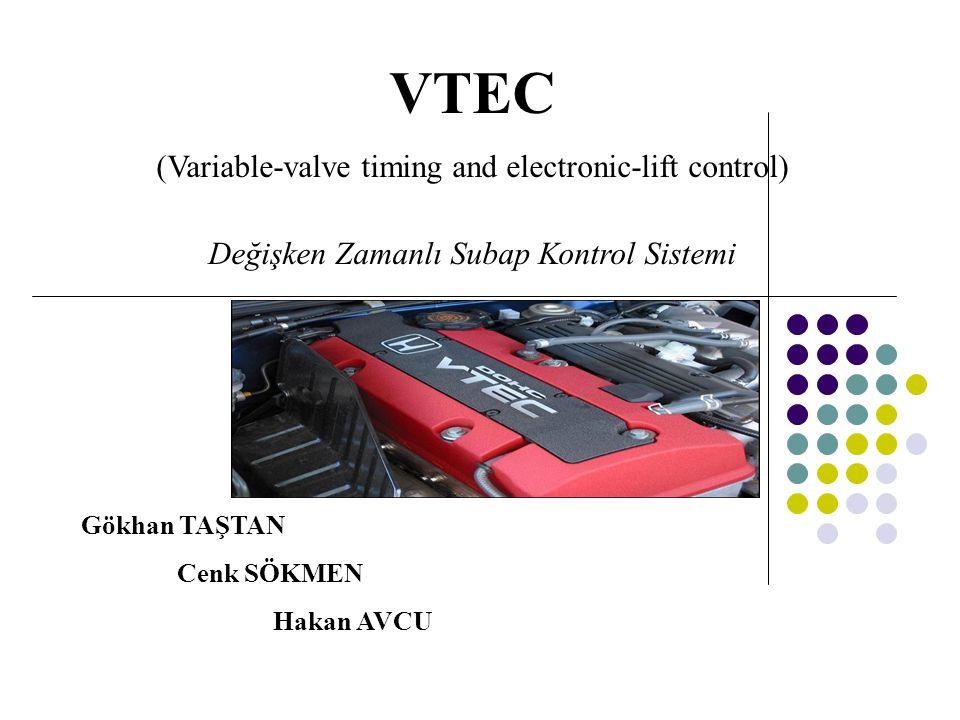 VTEC (Variable-valve timing and electronic-lift control) Değişken Zamanlı Subap Kontrol Sistemi Gökhan TAŞTAN Cenk SÖKMEN Hakan AVCU