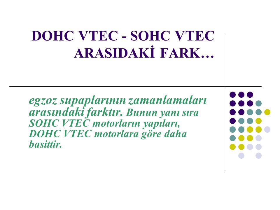 DOHC VTEC - SOHC VTEC ARASIDAKİ FARK… egzoz supaplarının zamanlamaları arasındaki farktır. Bunun yanı sıra SOHC VTEC motorların yapıları, DOHC VTEC mo