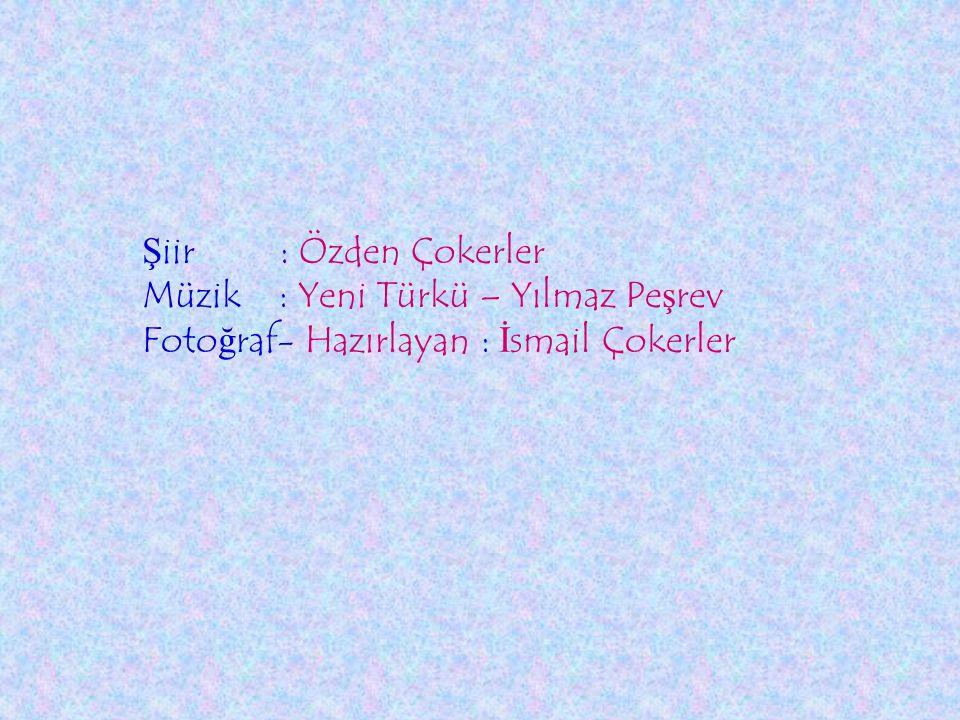 Şiir : Özden Çokerler Müzik : Yeni Türkü – Yılmaz Peşrev Fotoğraf- Hazırlayan : İsmail Çokerler