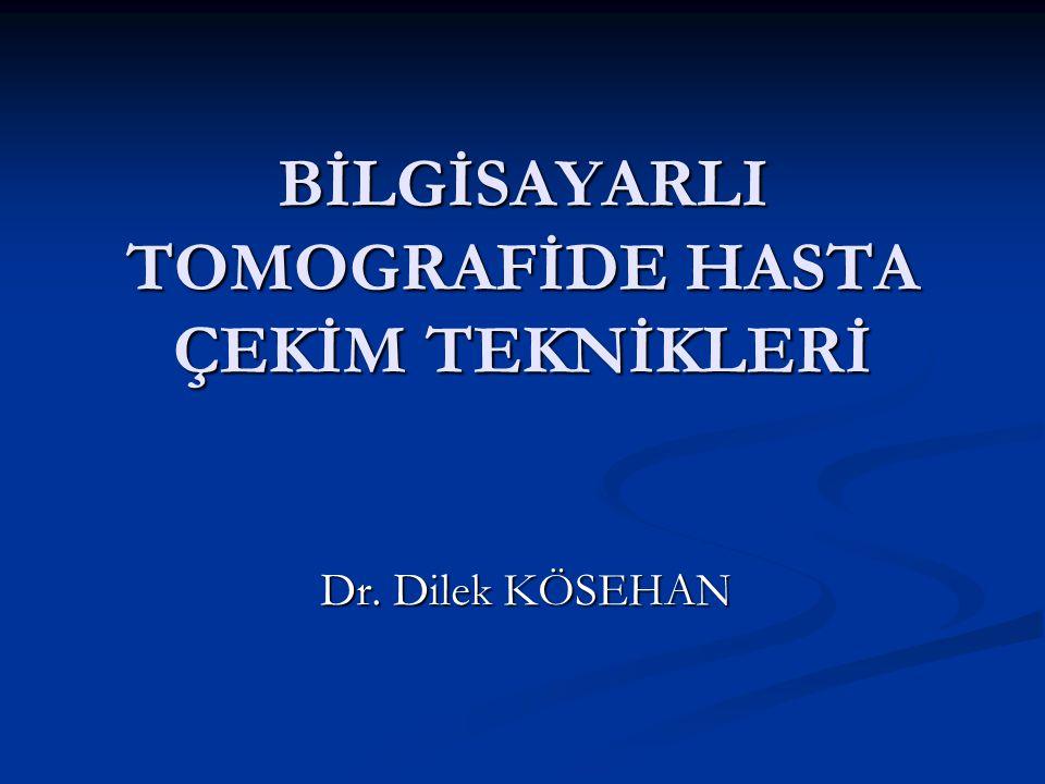 BİLGİSAYARLI TOMOGRAFİDE HASTA ÇEKİM TEKNİKLERİ Dr. Dilek KÖSEHAN