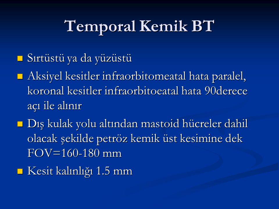 Temporal Kemik BT Sırtüstü ya da yüzüstü Sırtüstü ya da yüzüstü Aksiyel kesitler infraorbitomeatal hata paralel, koronal kesitler infraorbitoeatal hat