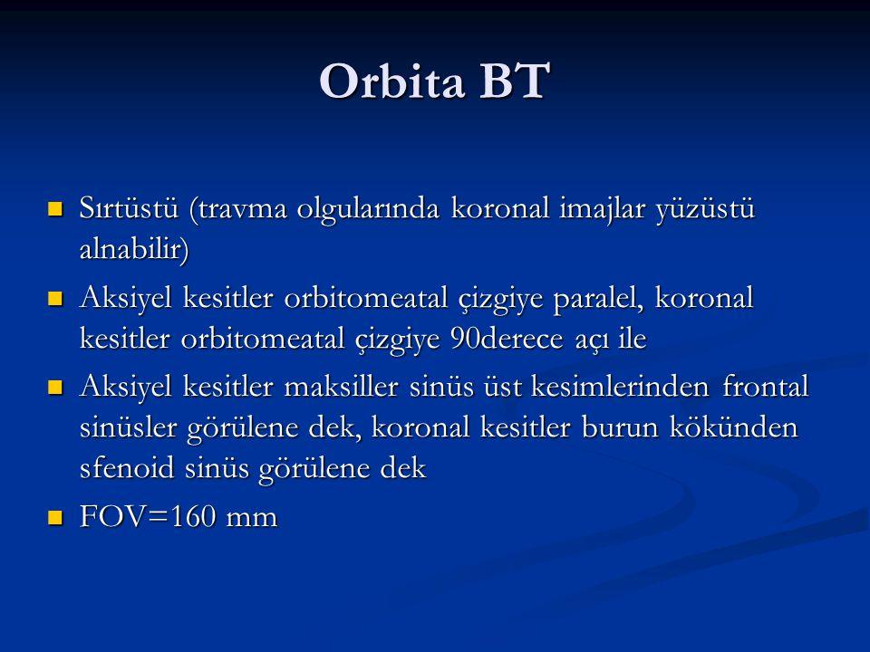 Orbita BT Sırtüstü (travma olgularında koronal imajlar yüzüstü alnabilir) Sırtüstü (travma olgularında koronal imajlar yüzüstü alnabilir) Aksiyel kesi