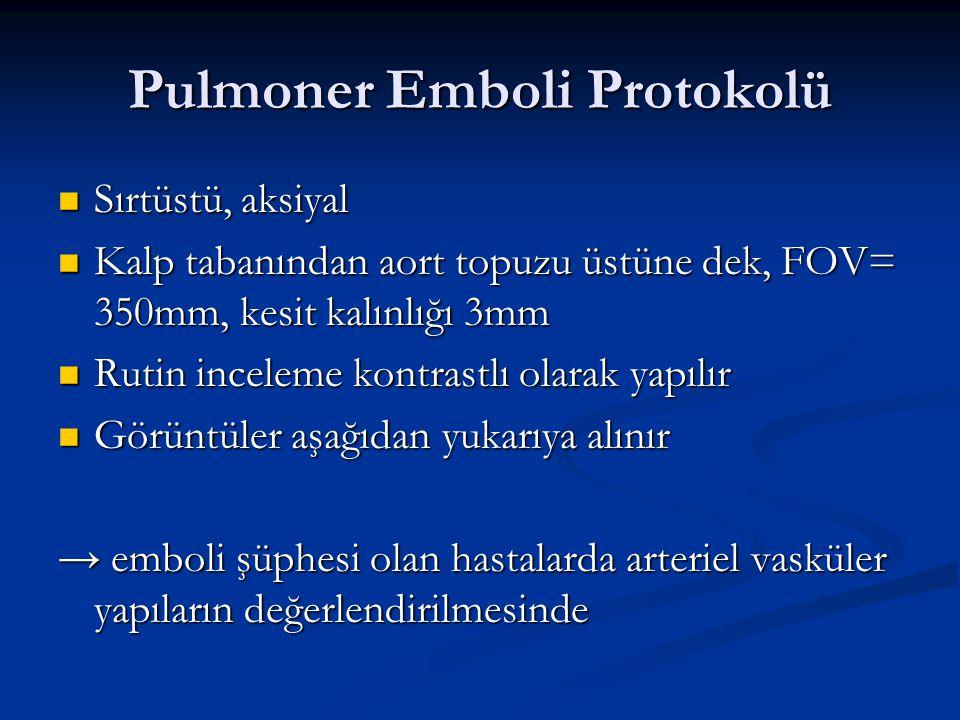 Pulmoner Emboli Protokolü Sırtüstü, aksiyal Sırtüstü, aksiyal Kalp tabanından aort topuzu üstüne dek, FOV= 350mm, kesit kalınlığı 3mm Kalp tabanından
