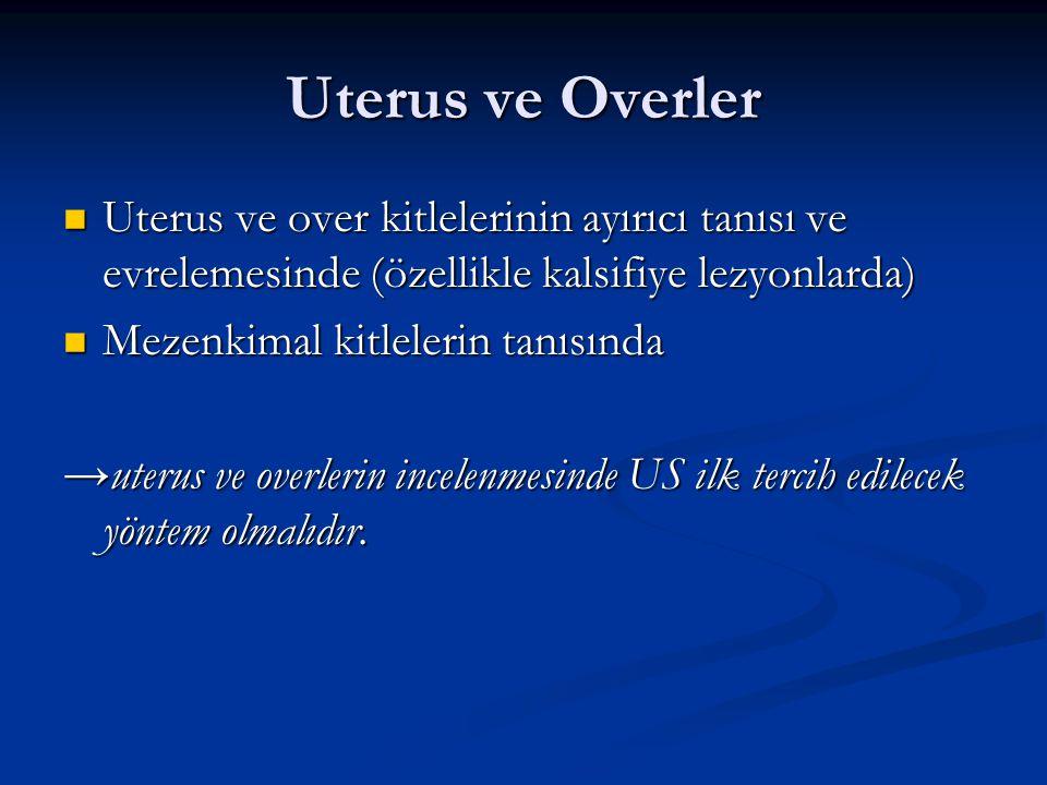 Uterus ve Overler Uterus ve over kitlelerinin ayırıcı tanısı ve evrelemesinde (özellikle kalsifiye lezyonlarda) Uterus ve over kitlelerinin ayırıcı ta