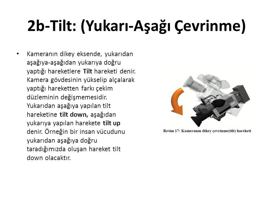 2b-Tilt: (Yukarı-Aşağı Çevrinme) Kameranın dikey eksende, yukarıdan aşağıya-aşağıdan yukarıya doğru yaptığı hareketlere Tilt hareketi denir.
