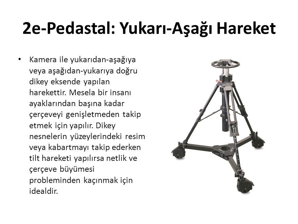 2e-Pedastal: Yukarı-Aşağı Hareket Kamera ile yukarıdan-aşağıya veya aşağıdan-yukarıya doğru dikey eksende yapılan harekettir.