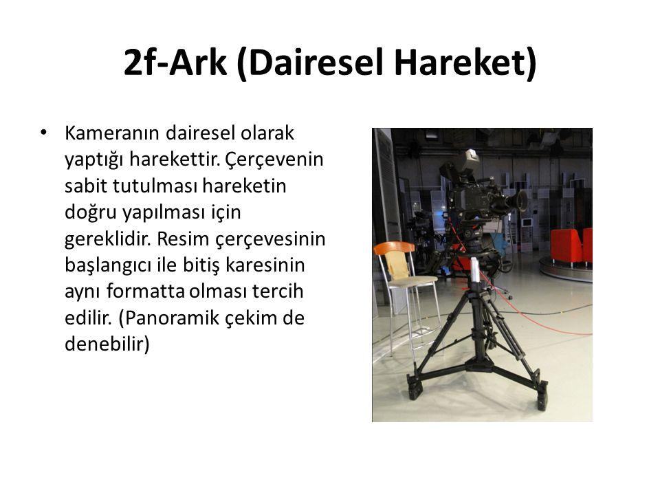 2f-Ark (Dairesel Hareket) Kameranın dairesel olarak yaptığı harekettir.