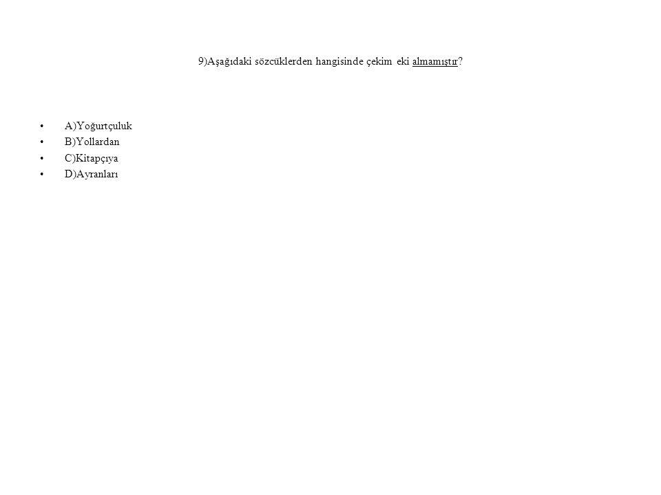 9)Aşağıdaki sözcüklerden hangisinde çekim eki almamıştır? A)Yoğurtçuluk B)Yollardan C)Kitapçıya D)Ayranları