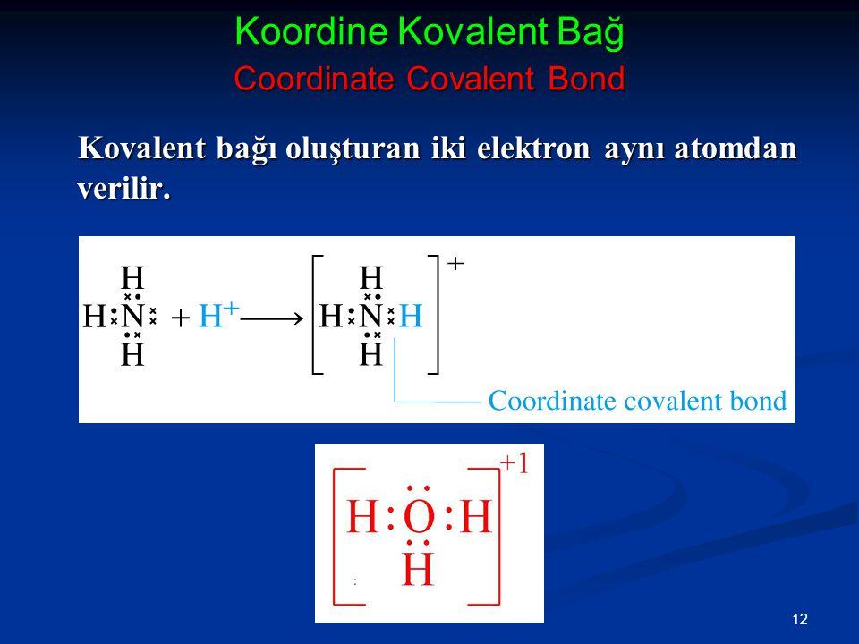 12 Koordine Kovalent Bağ Coordinate Covalent Bond Kovalent bağı oluşturan iki elektron aynı atomdan verilir.