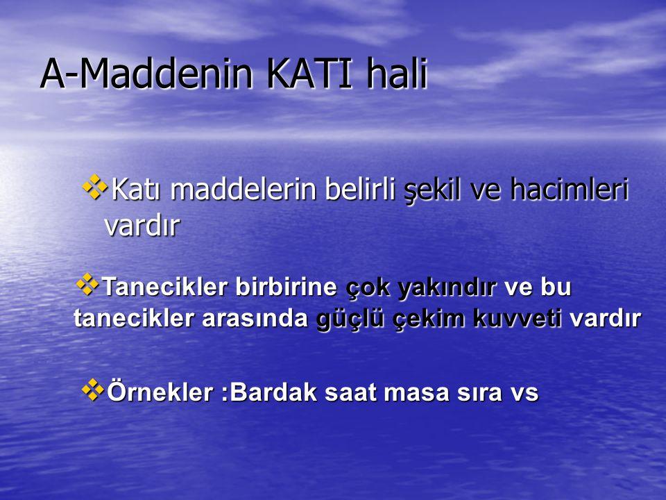 A-Maddenin KATI hali  Katı maddelerin belirli şekil ve hacimleri vardır  Tanecikler birbirine çok yakındır ve bu tanecikler arasında güçlü çekim kuv