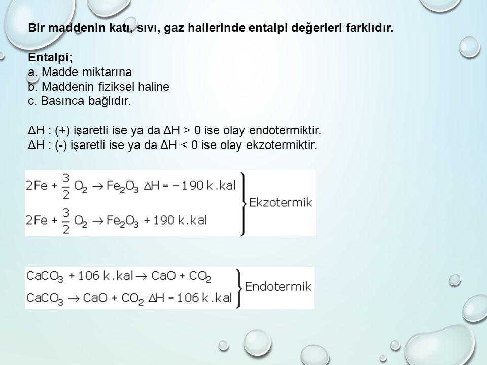 Bir maddenin katı, sıvı, gaz hallerinde entalpi değerleri farklıdır. Entalpi; a. Madde miktarına b. Maddenin fiziksel haline c. Basınca bağlıdır. ΔH :