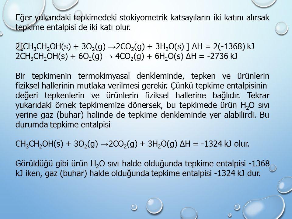 Eğer yukarıdaki tepkimedeki stokiyometrik katsayıların iki katını alırsak tepkime entalpisi de iki katı olur. 2[CH 3 CH 2 OH(s) + 3O 2 (g) → 2CO 2 (g)
