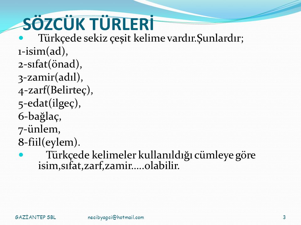 SÖZCÜK TÜRLERİ Türkçede sekiz çeşit kelime vardır.Şunlardır; 1-isim(ad), 2-sıfat(önad), 3-zamir(adıl), 4-zarf(Belirteç), 5-edat(ilgeç), 6-bağlaç, 7-ünlem, 8-fiil(eylem).
