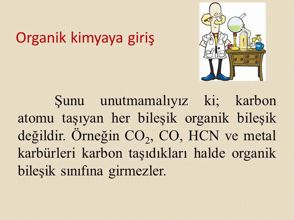 Organik kimyaya giriş Şunu unutmamalıyız ki; karbon atomu taşıyan her bileşik organik bileşik değildir. Örneğin CO 2, CO, HCN ve metal karbürleri karb