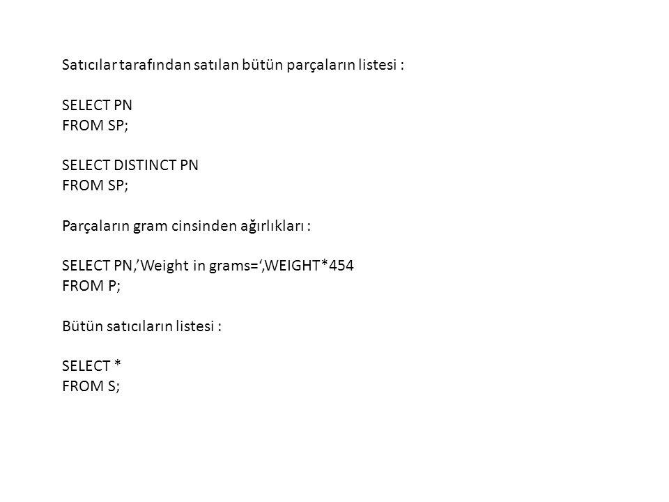 Satıcılar tarafından satılan bütün parçaların listesi : SELECT PN FROM SP; SELECT DISTINCT PN FROM SP; Parçaların gram cinsinden ağırlıkları : SELECT