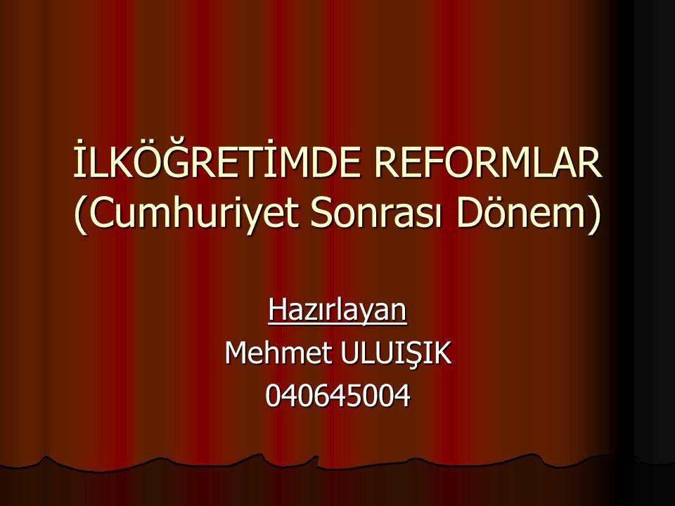 İLKÖĞRETİMDE REFORMLAR (Cumhuriyet Sonrası Dönem) Hazırlayan Mehmet ULUIŞIK 040645004