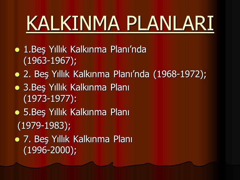 KALKINMA PLANLARI 1.Beş Yıllık Kalkınma Planı'nda (1963-1967); 1.Beş Yıllık Kalkınma Planı'nda (1963-1967); 2. Beş Yıllık Kalkınma Planı'nda (1968-197