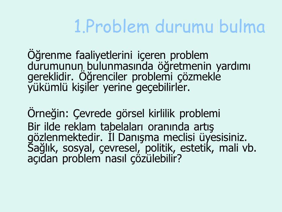 1.Problem durumu bulma Öğrenme faaliyetlerini içeren problem durumunun bulunmasında öğretmenin yardımı gereklidir. Öğrenciler problemi çözmekle yüküml