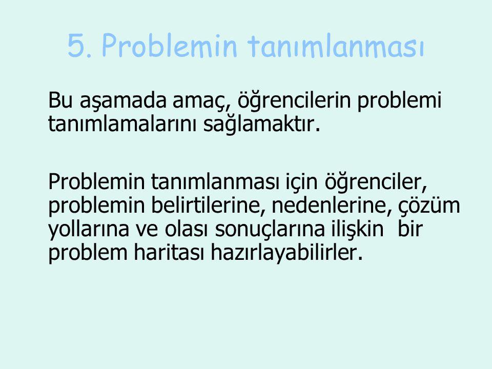 5. Problemin tanımlanması Bu aşamada amaç, öğrencilerin problemi tanımlamalarını sağlamaktır. Problemin tanımlanması için öğrenciler, problemin belirt