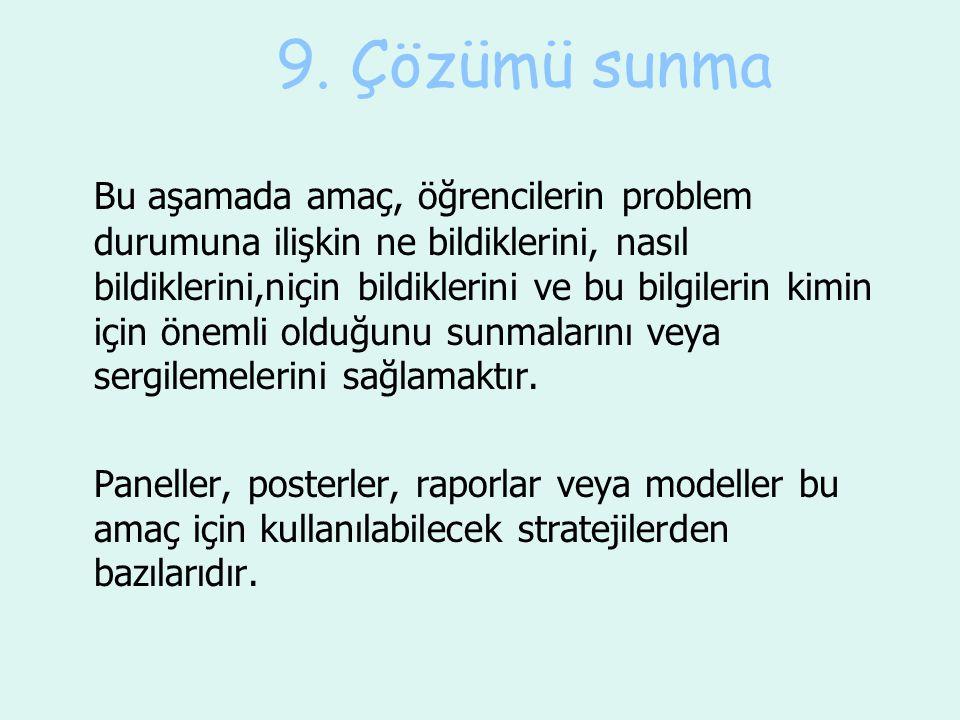 9. Çözümü sunma Bu aşamada amaç, öğrencilerin problem durumuna ilişkin ne bildiklerini, nasıl bildiklerini,niçin bildiklerini ve bu bilgilerin kimin i