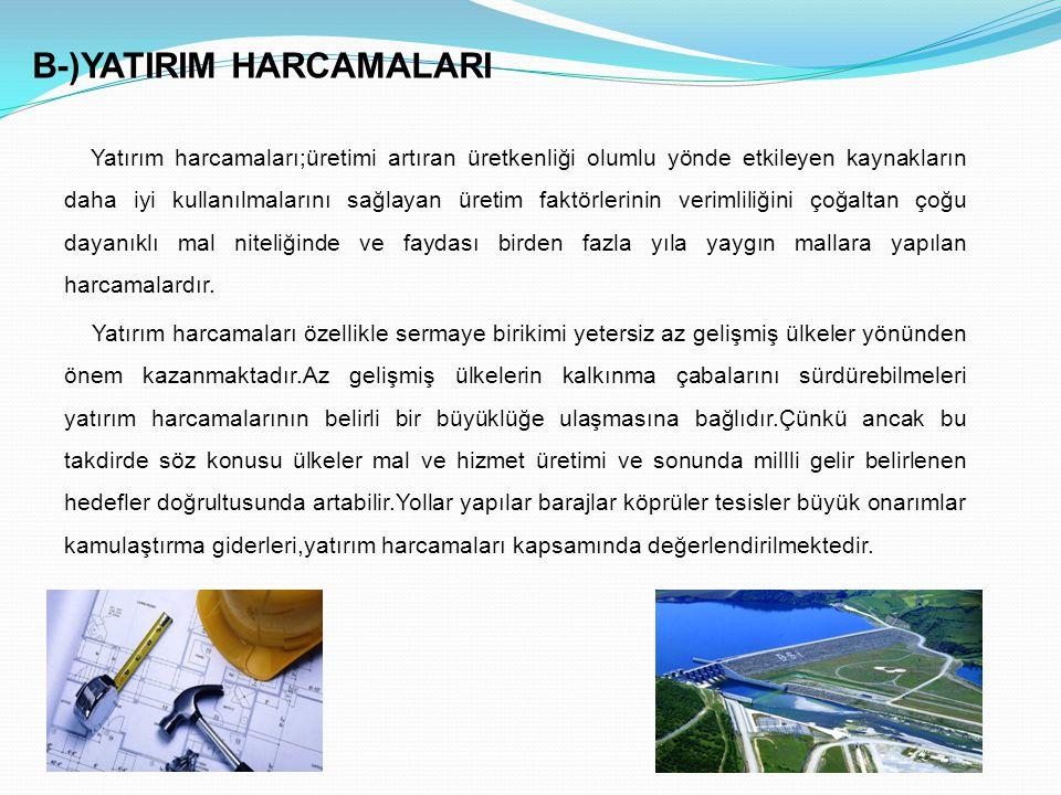 B-)YATIRIM HARCAMALARI Yatırım harcamaları;üretimi artıran üretkenliği olumlu yönde etkileyen kaynakların daha iyi kullanılmalarını sağlayan üretim fa