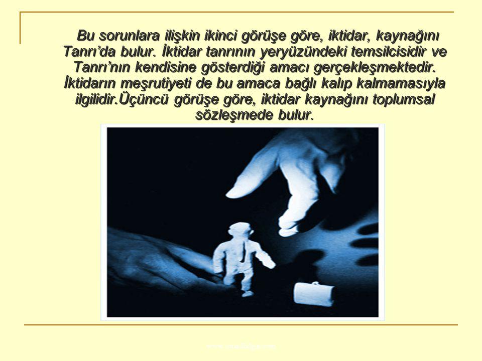 www.ismailbilgin.com Bu sorunlara ilişkin ikinci görüşe göre, iktidar, kaynağını Tanrı'da bulur. İktidar tanrının yeryüzündeki temsilcisidir ve Tanrı'