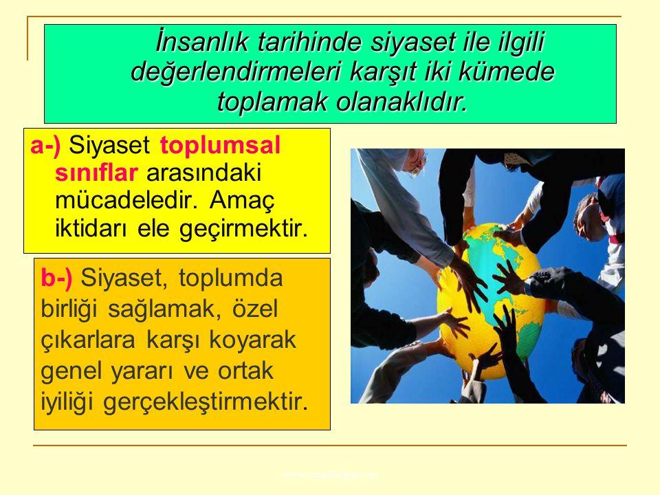 www.ismailbilgin.com b-) Siyaset, toplumda birliği sağlamak, özel çıkarlara karşı koyarak genel yararı ve ortak iyiliği gerçekleştirmektir. a-) Siyase