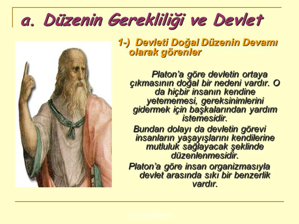 www.ismailbilgin.com a. Düzenin Gerekliliği ve Devlet 1-) Devleti Doğal Düzenin Devamı olarak görenler Platon'a göre devletin ortaya çıkmasının doğal