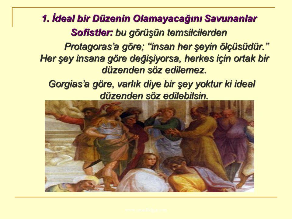 www.ismailbilgin.com 1. İdeal bir Düzenin Olamayacağını Savunanlar Sofistler: bu görüşün temsilcilerden Protagoras'a göre; ''insan her şeyin ölçüsüdür