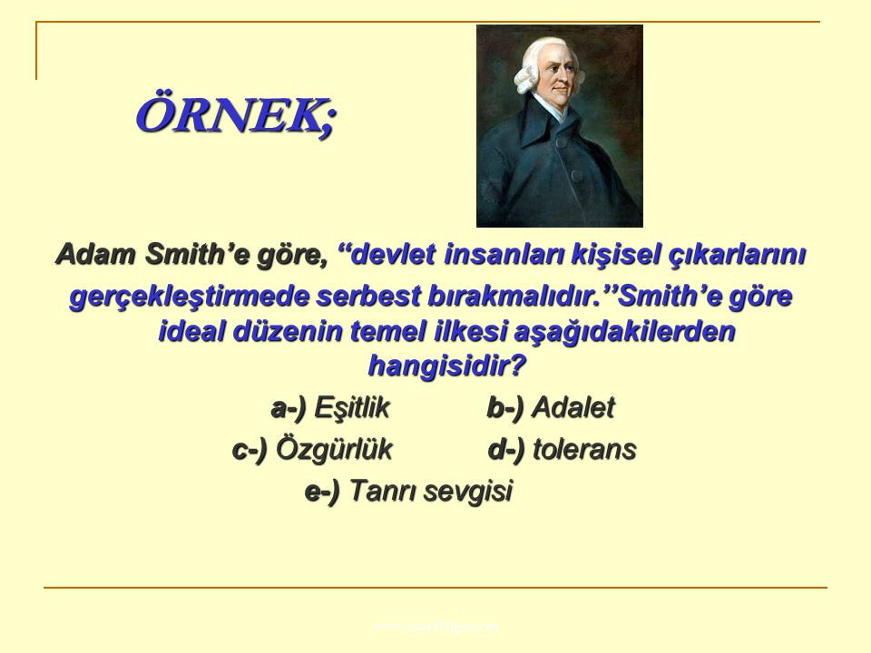 www.ismailbilgin.com ÖRNEK; ÖRNEK; Adam Smith'e göre, ''devlet insanları kişisel çıkarlarını gerçekleştirmede serbest bırakmalıdır.''Smith'e göre idea