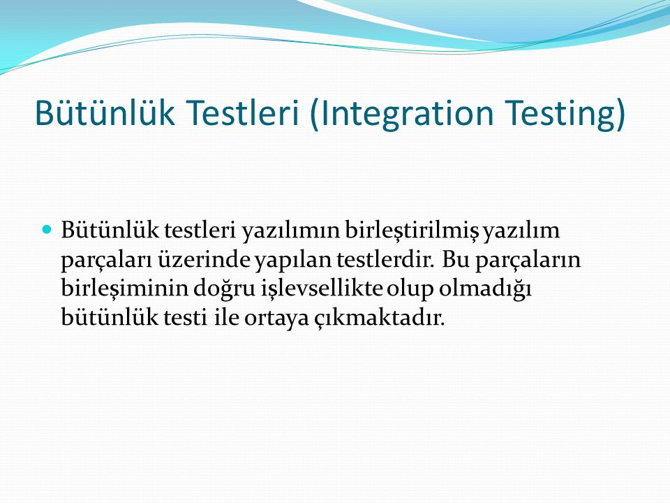 Bütünlük Testleri (Integration Testing) Bütünlük testleri yazılımın birleştirilmiş yazılım parçaları üzerinde yapılan testlerdir.
