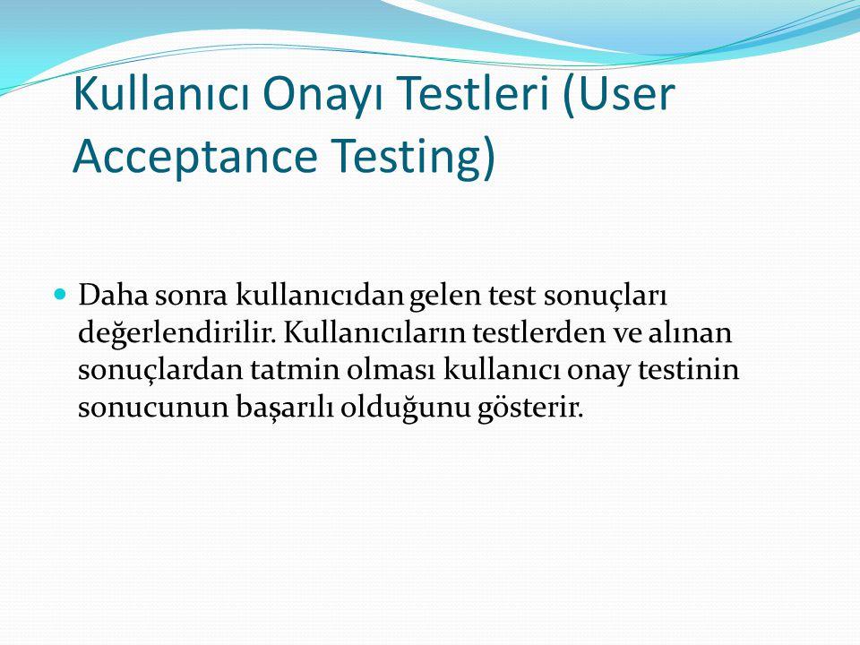 Kullanıcı Onayı Testleri (User Acceptance Testing) Daha sonra kullanıcıdan gelen test sonuçları değerlendirilir.