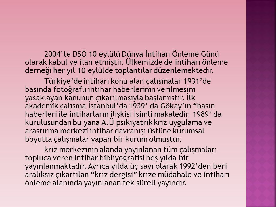 2004'te DSÖ 10 eylülü Dünya İntiharı Önleme Günü olarak kabul ve ilan etmiştir. Ülkemizde de intiharı önleme derneği her yıl 10 eylülde toplantılar dü