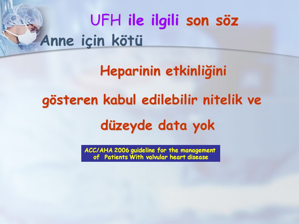 UFH ile ilgili son söz UFH ile ilgili son söz Heparinin etkinliğini Heparinin etkinliğini gösteren kabul edilebilir nitelik ve düzeyde data yok ACC/AHA 2006 guideline for the management of Patients With valvular heart disease Bebek için iyi Anne için kötü
