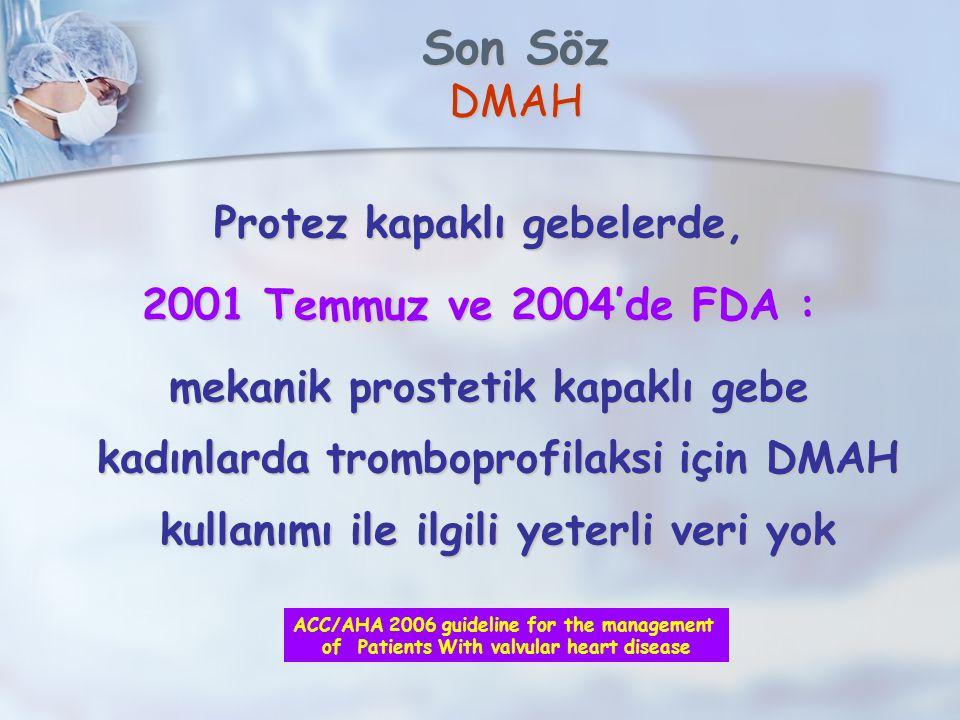 Son Söz DMAH Protez kapaklı gebelerde, 2001 Temmuz ve 2004'de FDA : mekanik prostetik kapaklı gebe kadınlarda tromboprofilaksi için DMAH kullanımı ile ilgili yeterli veri yok mekanik prostetik kapaklı gebe kadınlarda tromboprofilaksi için DMAH kullanımı ile ilgili yeterli veri yok ACC/AHA 2006 guideline for the management of Patients With valvular heart disease