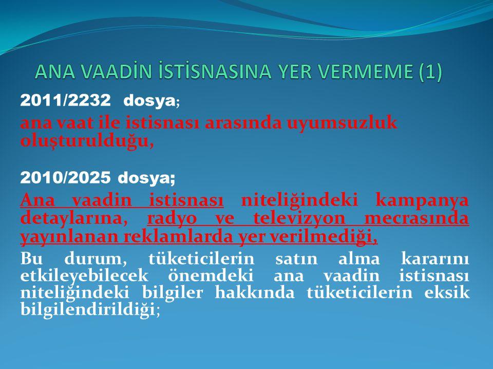 2011/2232 dosya ; ana vaat ile istisnası arasında uyumsuzluk oluşturulduğu, 2010/2025 dosya; Ana vaadin istisnası niteliğindeki kampanya detaylarına,