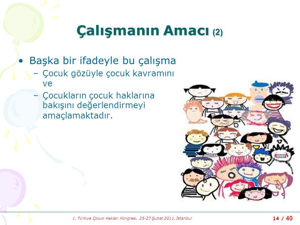 1. Türkiye Çocuk Hakları Kongresi, 25-27 Şubat 2011, İstanbul 14 / 40 Çalışmanın Amacı (2) Başka bir ifadeyle bu çalışma –Çocuk gözüyle çocuk kavramın