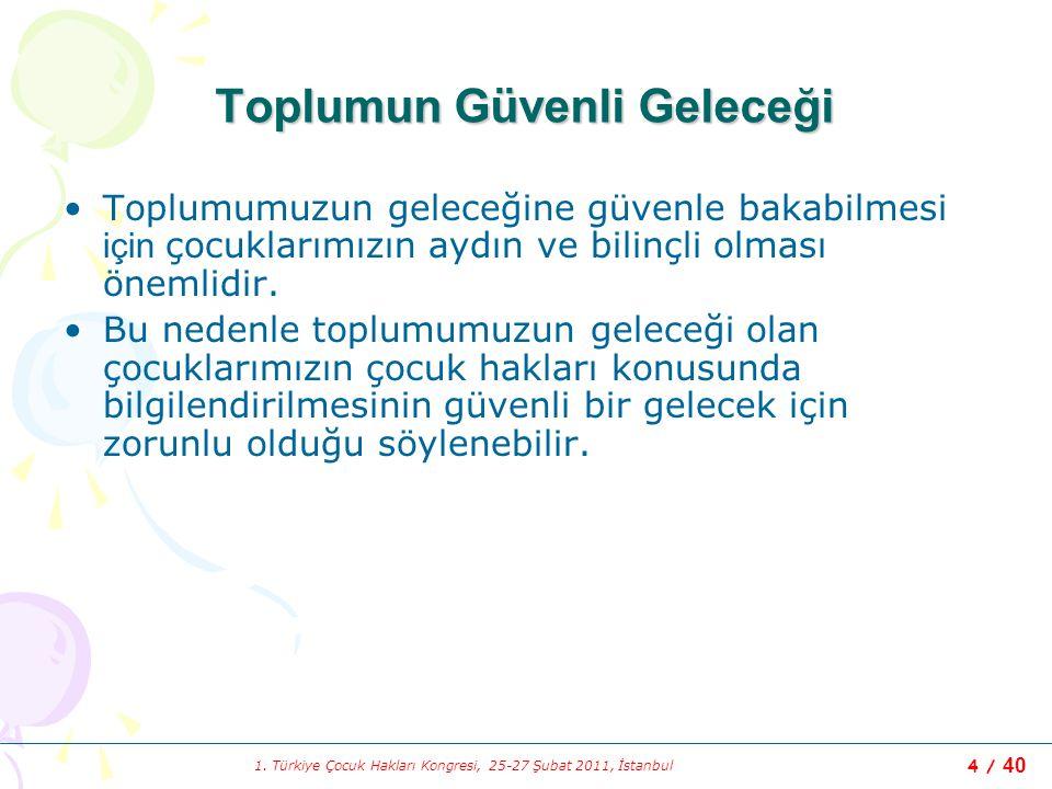 1. Türkiye Çocuk Hakları Kongresi, 25-27 Şubat 2011, İstanbul 4 / 40 Toplumun Güvenli Geleceği Toplumumuzun geleceğine güvenle bakabilmesi için çocukl