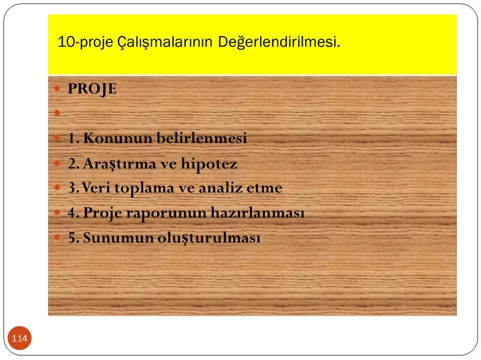 10-proje Çalışmalarının Değerlendirilmesi. 114 PROJE 1. Konunun belirlenmesi 2. Ara ş tırma ve hipotez 3. Veri toplama ve analiz etme 4. Proje raporun