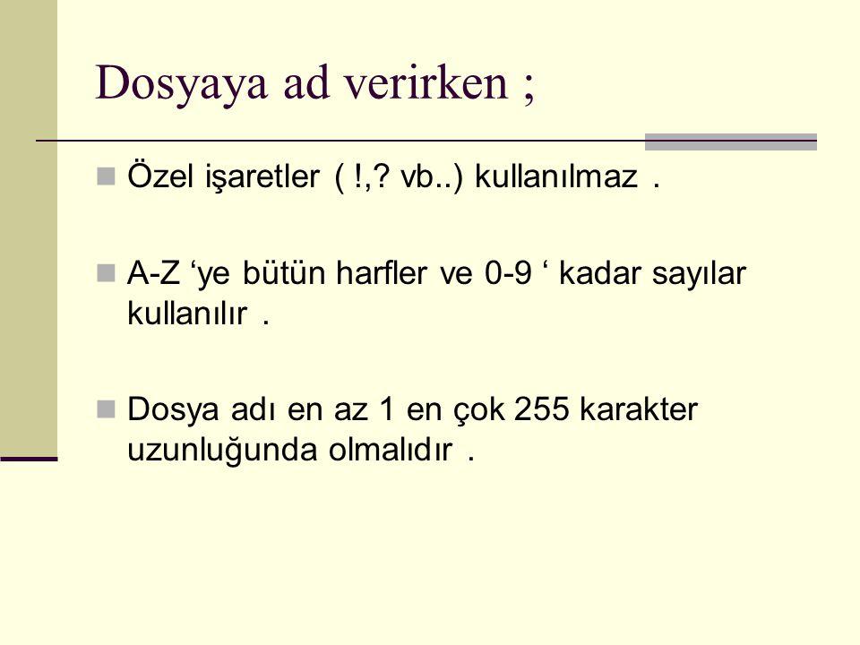 Dosyaya ad verirken ; Özel işaretler ( !,? vb..) kullanılmaz. A-Z 'ye bütün harfler ve 0-9 ' kadar sayılar kullanılır. Dosya adı en az 1 en çok 255 ka