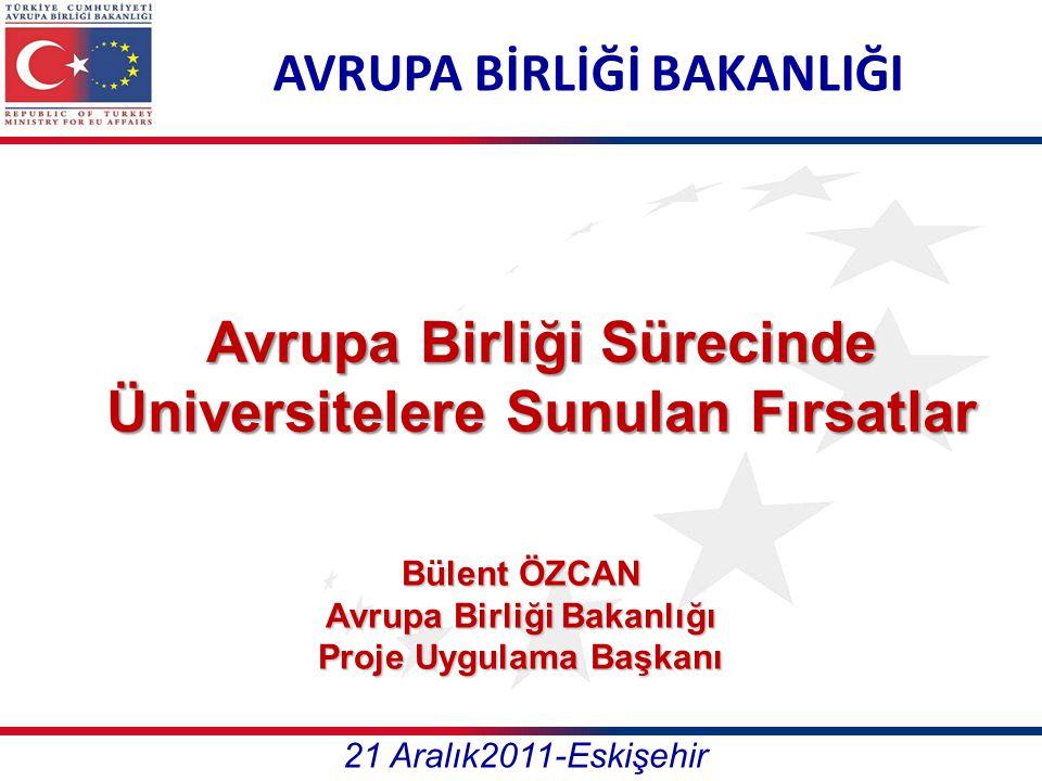 AVRUPA BİRLİĞİ BAKANLIĞI Avrupa Birliği Sürecinde Üniversitelere Sunulan Fırsatlar 21 Aralık2011-Eskişehir Bülent ÖZCAN Avrupa Birliği Bakanlığı Proje Uygulama Başkanı