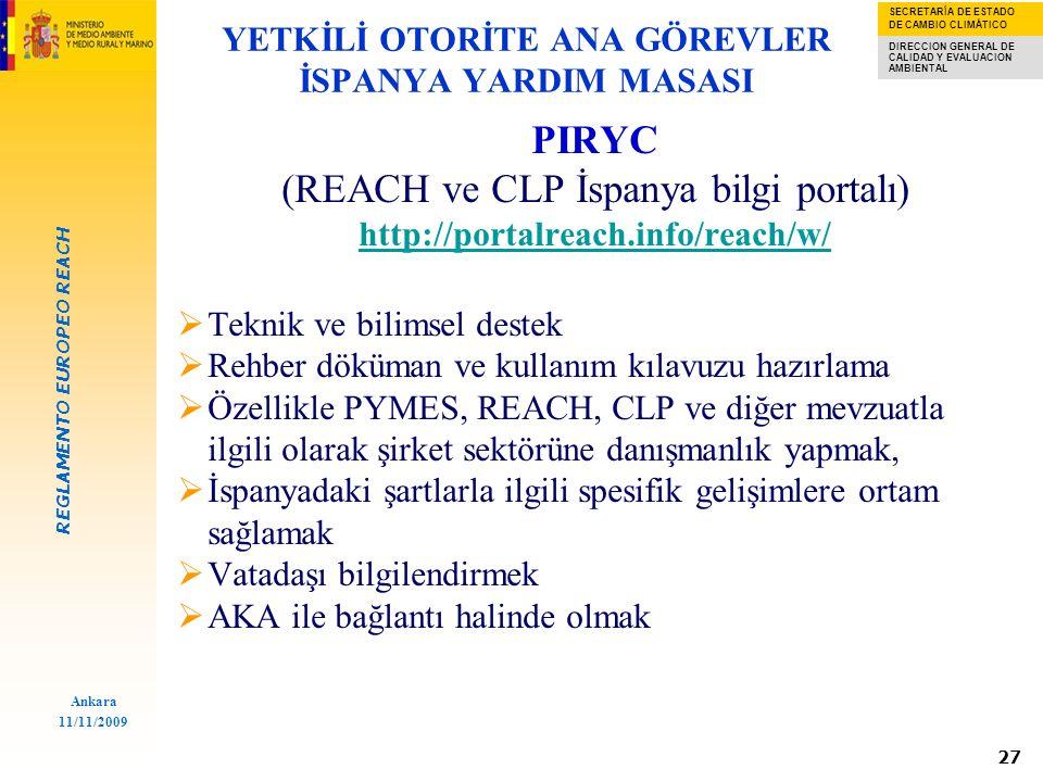 REGLAMENTO EUROPEO REACH SECRETARÍA DE ESTADO DE CAMBIO CLIMÁTICO DIRECCION GENERAL DE CALIDAD Y EVALUACION AMBIENTAL Ankara 11/11/2009 27 PIRYC (REACH ve CLP İspanya bilgi portalı) http://portalreach.info/reach/w/  Teknik ve bilimsel destek  Rehber döküman ve kullanım kılavuzu hazırlama  Özellikle PYMES, REACH, CLP ve diğer mevzuatla ilgili olarak şirket sektörüne danışmanlık yapmak,  İspanyadaki şartlarla ilgili spesifik gelişimlere ortam sağlamak  Vatadaşı bilgilendirmek  AKA ile bağlantı halinde olmak YETKİLİ OTORİTE ANA GÖREVLER İSPANYA YARDIM MASASI